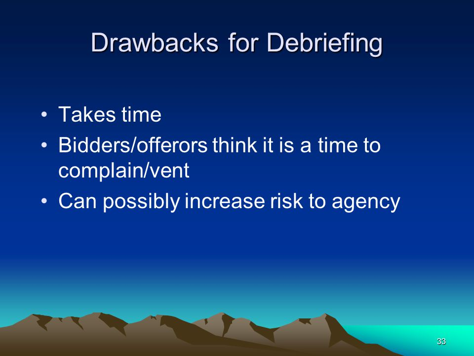 32 Benefits of Debriefing Identify ways to improve the process Encourages better bids in the future Provides industry feedback to user departments Est
