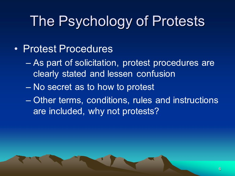 6 The Psychology of Protests Protest Procedures –As part of solicitation, protest procedures are clearly stated and lessen confusion –No secret as to how to protest –Other terms, conditions, rules and instructions are included, why not protests?