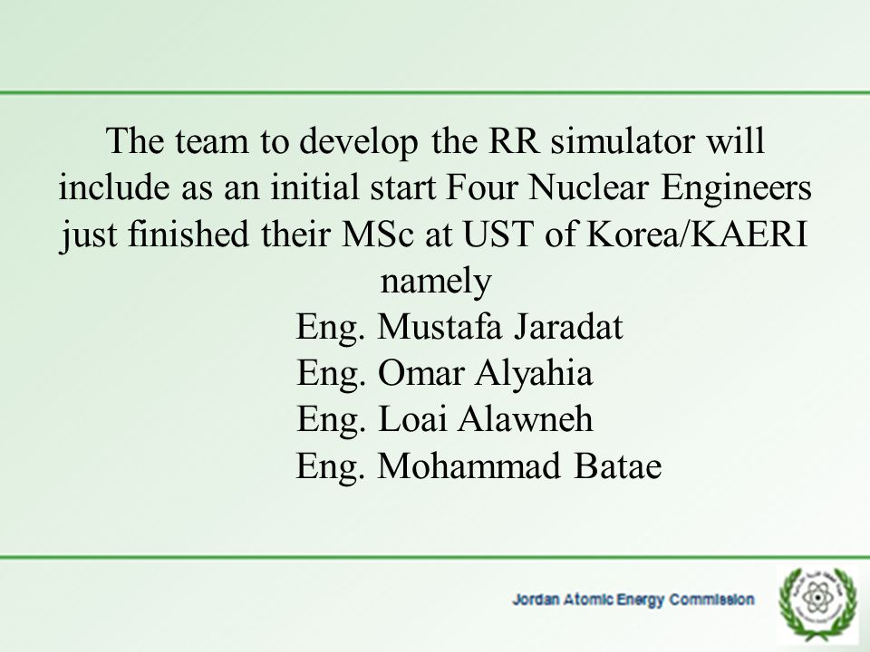 The team to develop the RR simulator will include as an initial start Four Nuclear Engineers just finished their MSc at UST of Korea/KAERI namely Eng.