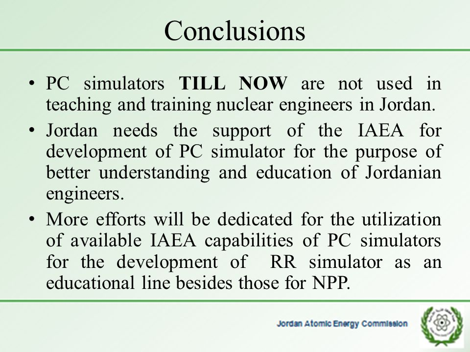 Conclusions PC simulators TILL NOW are not used in teaching and training nuclear engineers in Jordan. Jordan needs the support of the IAEA for develop