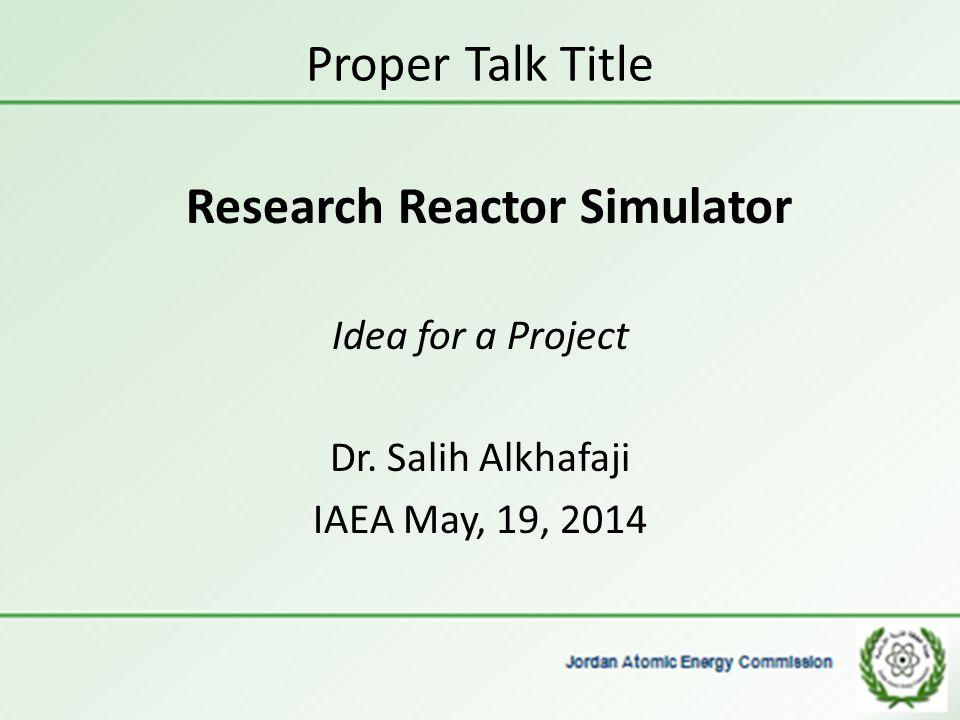 Proper Talk Title Research Reactor Simulator Idea for a Project Dr. Salih Alkhafaji IAEA May, 19, 2014