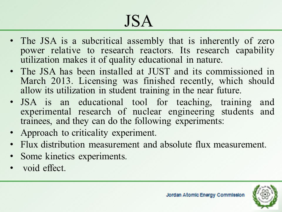 JSA The JSA is a subcritical assembly that is inherently of zero power relative to research reactors. Its research capability utilization makes it of