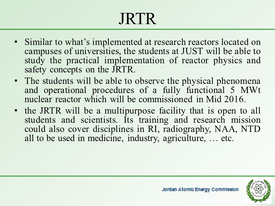 JRTR Similar to what's implemented at research reactors located on campuses of universities, the students at JUST will be able to study the practical