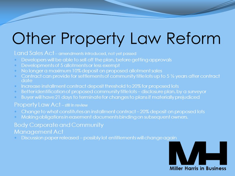 Other Property Law Reform Land Sales Act – amendments introduced, not yet passed Developers will be able to sell off the plan, before getting approvals Developments of 5 allotments or less exempt No longer a maximum 10% deposit on proposed allotment sales Contract can provide for settlements of community title lots up to 5 ½ years after contract date Increase installment contract deposit threshold to 20% for proposed lots Better identification of proposed community title lots – disclosure plan, by a surveyor Buyer will have 21 days to terminate for changes to plans if materially prejudiced Property Law Act – still in review Change to what constitutes an installment contract – 20% deposit on proposed lots Making obligations in easement documents binding on subsequent owners.