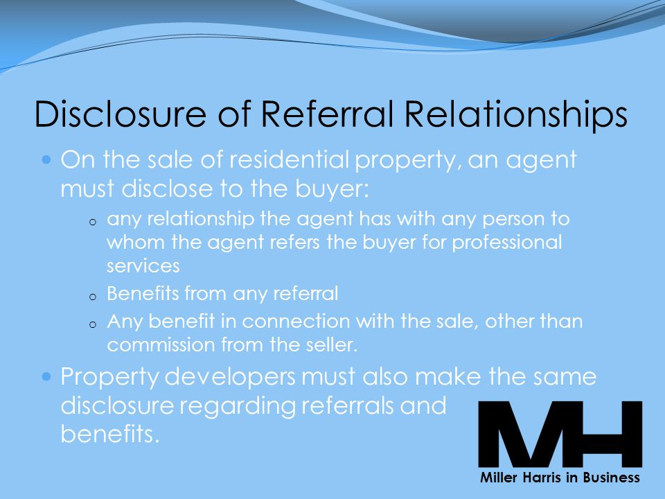 Disclosure of Referral Relationships On the sale of residential property, an agent must disclose to the buyer: o any relationship the agent has with any person to whom the agent refers the buyer for professional services o Benefits from any referral o Any benefit in connection with the sale, other than commission from the seller.