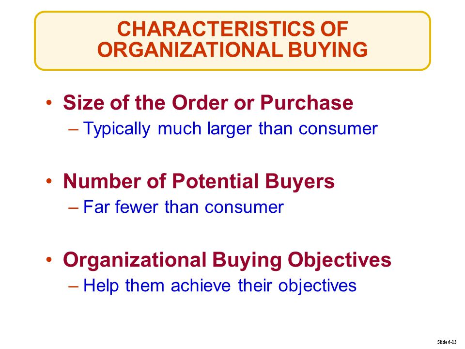 CHARACTERISTICS OF ORGANIZATIONAL BUYING Slide 6-13 Size of the Order or Purchase –Typically much larger than consumer Number of Potential Buyers –Far fewer than consumer Organizational Buying Objectives –Help them achieve their objectives