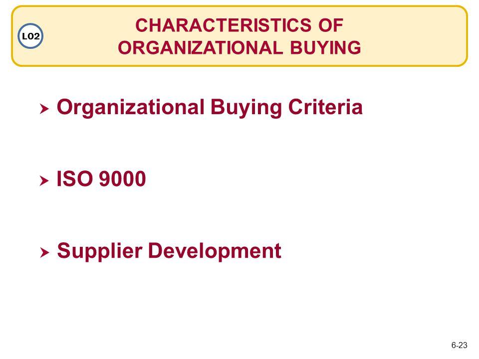  Organizational Buying Criteria Organizational Buying Criteria CHARACTERISTICS OF ORGANIZATIONAL BUYING LO2  ISO 9000 ISO 9000  Supplier Development Supplier Development 6-23