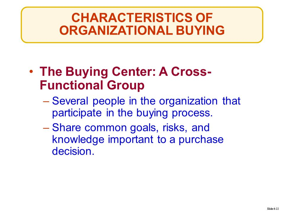 CHARACTERISTICS OF ORGANIZATIONAL BUYING Slide 6-22 The Buying Center: A Cross- Functional Group –Several people in the organization that participate in the buying process.