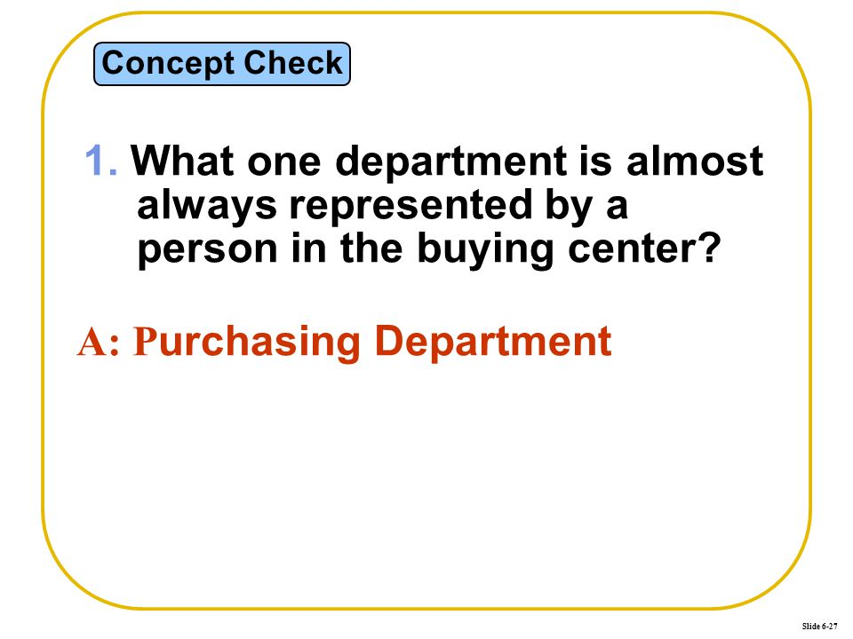 Slide 6-27 Concept Check 1. What one department is almost always represented by a person in the buying center? A: P urchasing Department