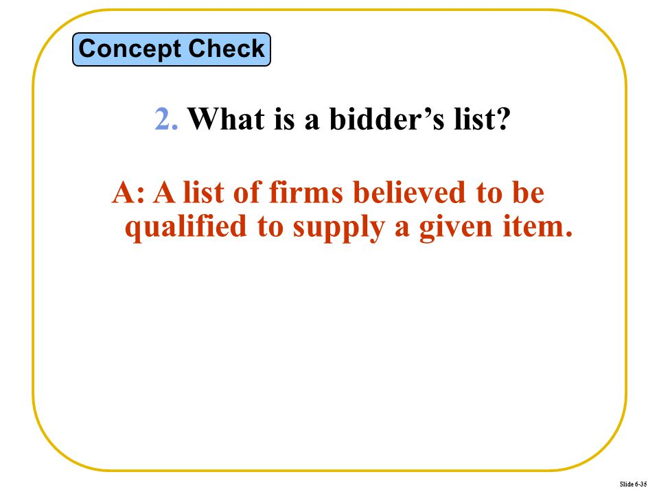Slide 6-35 Concept Check 2. What is a bidder's list? A: A list of firms believed to be qualified to supply a given item.