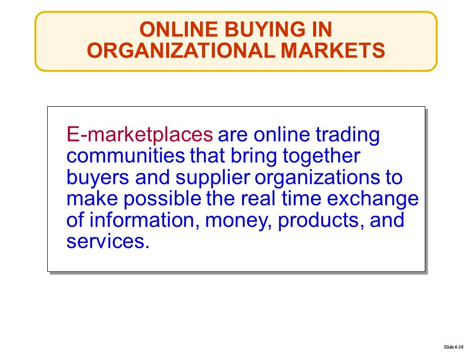 ONLINE BUYING IN ORGANIZATIONAL MARKETS Slide 6-36 E-marketplaces are online trading communities that bring together buyers and supplier organizations to make possible the real time exchange of information, money, products, and services.