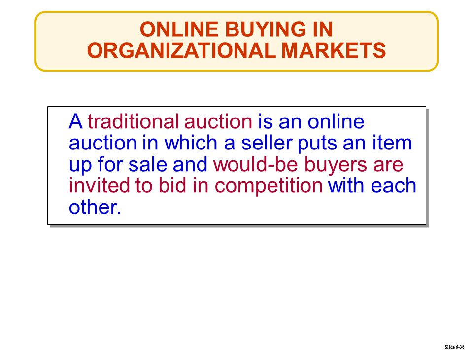 ONLINE BUYING IN ORGANIZATIONAL MARKETS Slide 6-36 A traditional auction is an online auction in which a seller puts an item up for sale and would-be