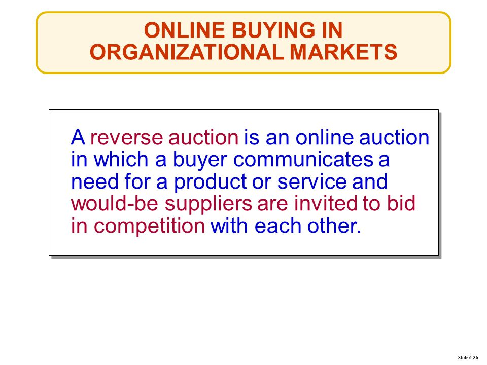 ONLINE BUYING IN ORGANIZATIONAL MARKETS Slide 6-36 A reverse auction is an online auction in which a buyer communicates a need for a product or servic
