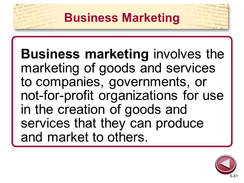 Business Marketing Business marketing involves the marketing of goods and services to companies, governments, or not-for-profit organizations for use in the creation of goods and services that they can produce and market to others.