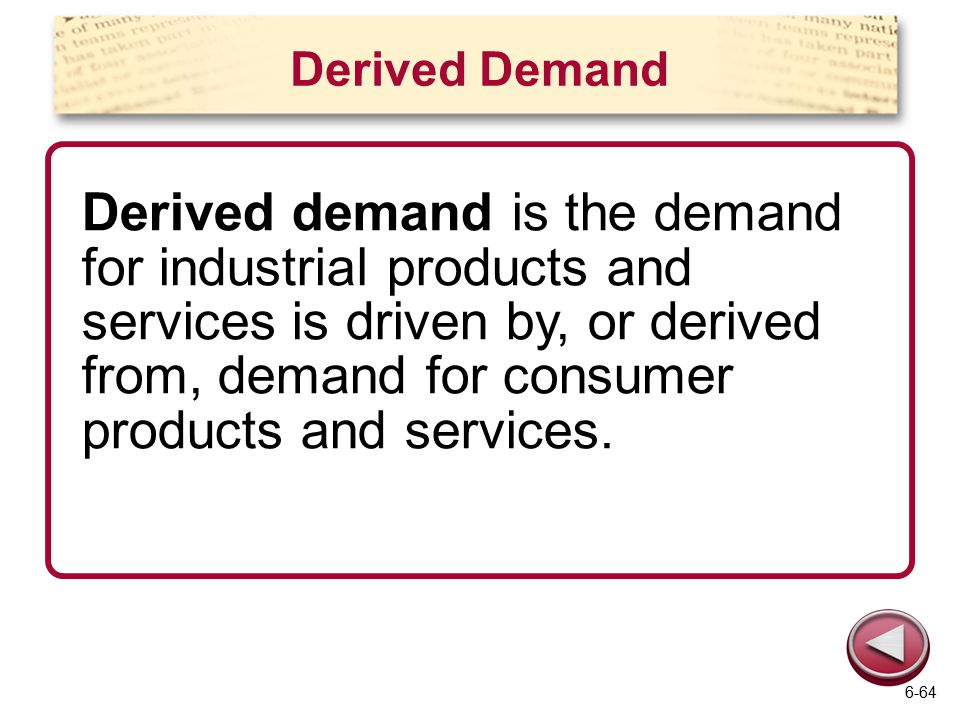 Derived Demand Derived demand is the demand for industrial products and services is driven by, or derived from, demand for consumer products and servi