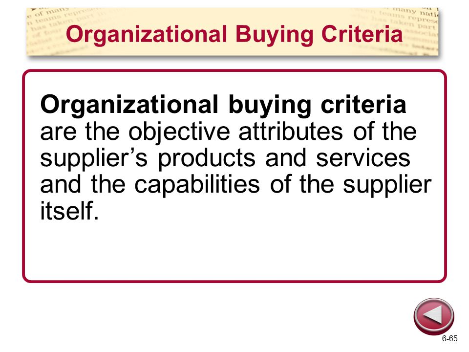 Organizational Buying Criteria Organizational buying criteria are the objective attributes of the supplier's products and services and the capabilities of the supplier itself.
