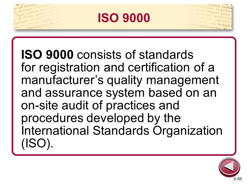 ISO 9000 ISO 9000 consists of standards for registration and certification of a manufacturer's quality management and assurance system based on an on-site audit of practices and procedures developed by the International Standards Organization (ISO).