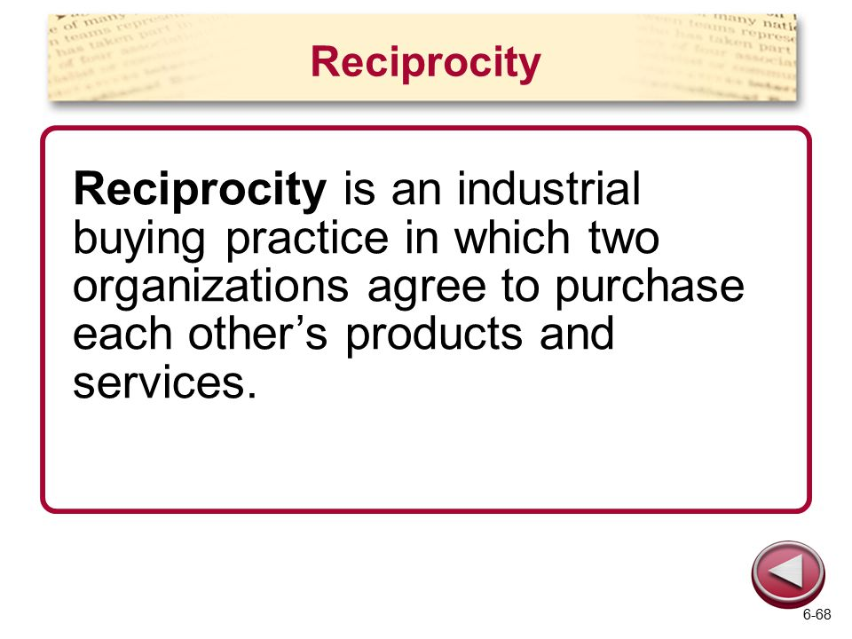 Reciprocity Reciprocity is an industrial buying practice in which two organizations agree to purchase each other's products and services. 6-68