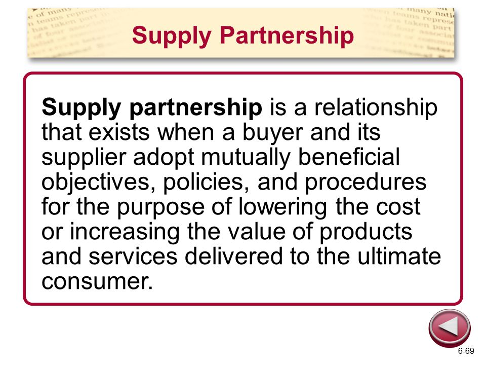 Supply Partnership Supply partnership is a relationship that exists when a buyer and its supplier adopt mutually beneficial objectives, policies, and procedures for the purpose of lowering the cost or increasing the value of products and services delivered to the ultimate consumer.