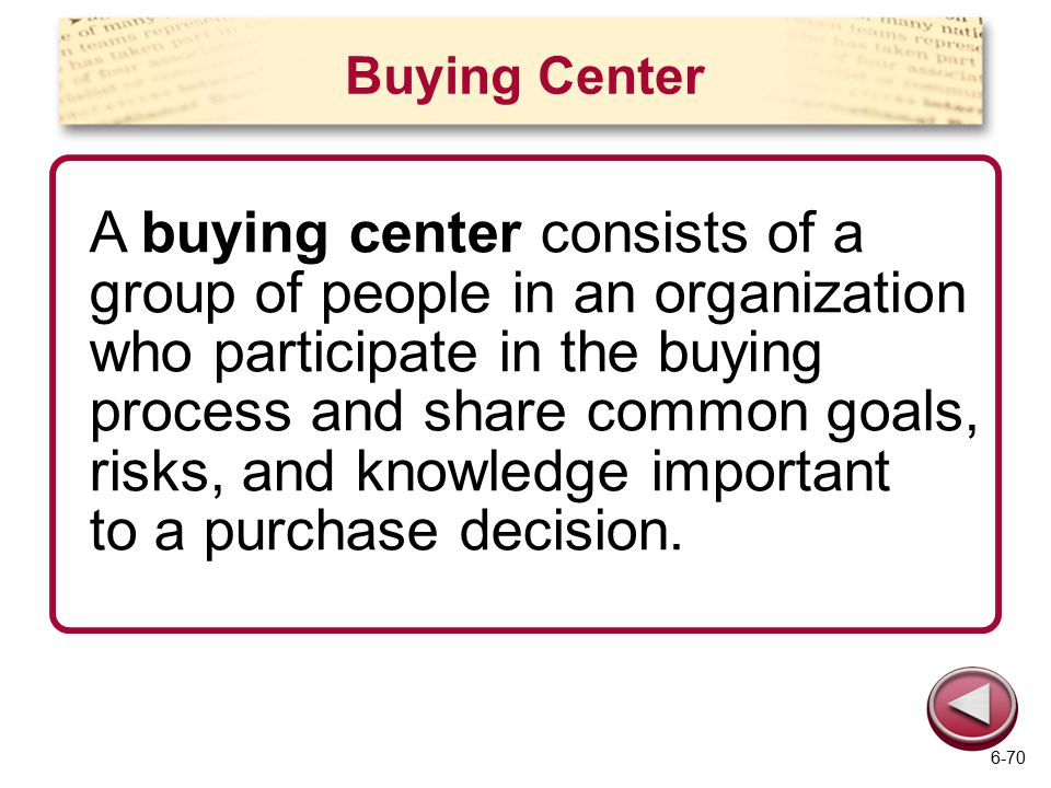Buying Center A buying center consists of a group of people in an organization who participate in the buying process and share common goals, risks, and knowledge important to a purchase decision.