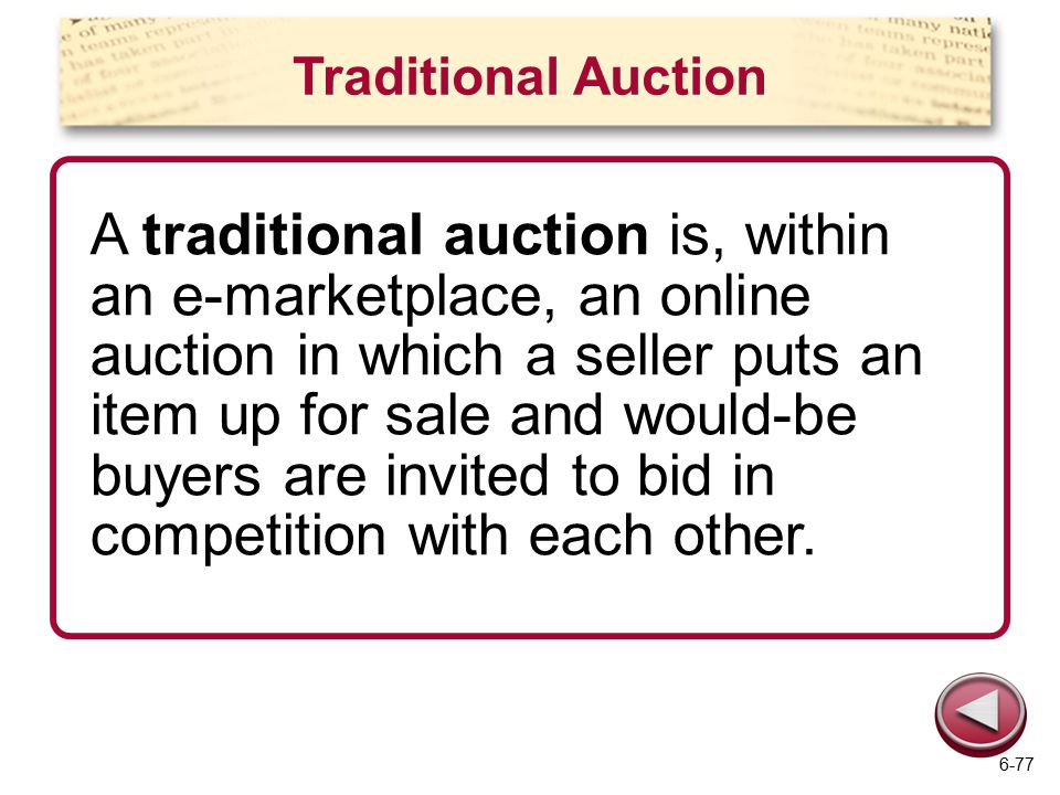 Traditional Auction A traditional auction is, within an e-marketplace, an online auction in which a seller puts an item up for sale and would-be buyers are invited to bid in competition with each other.
