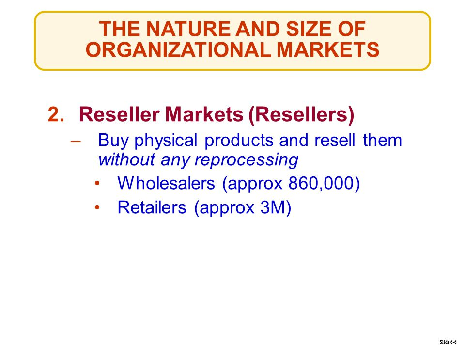 THE NATURE AND SIZE OF ORGANIZATIONAL MARKETS Slide 6-6 2.Reseller Markets (Resellers)Reseller Markets (Resellers) –Buy physical products and resell them without any reprocessingBuy physical products and resell them without any reprocessing Wholesalers (approx 860,000) Retailers (approx 3M)