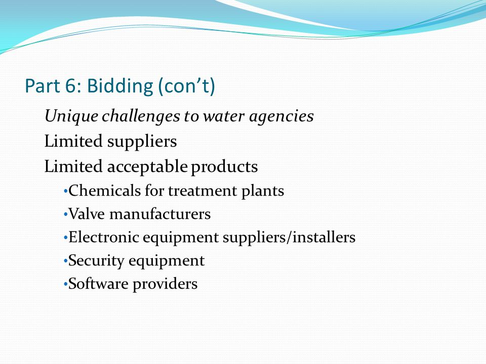 Part 6: Bidding (con't) Unique challenges to water agencies Limited suppliers Limited acceptable products Chemicals for treatment plants Valve manufac