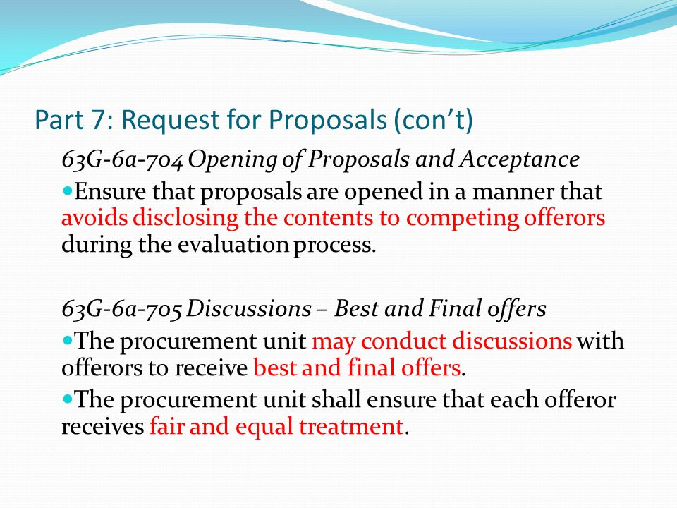 Part 7: Request for Proposals (con't) 63G-6a-704 Opening of Proposals and Acceptance Ensure that proposals are opened in a manner that avoids disclosi