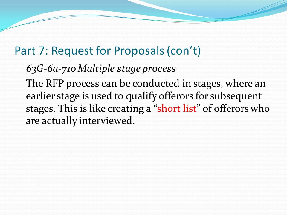 Part 7: Request for Proposals (con't) 63G-6a-710 Multiple stage process The RFP process can be conducted in stages, where an earlier stage is used to