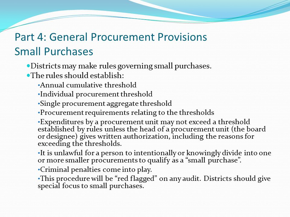 Part 4: General Procurement Provisions Small Purchases Districts may make rules governing small purchases. The rules should establish: Annual cumulati