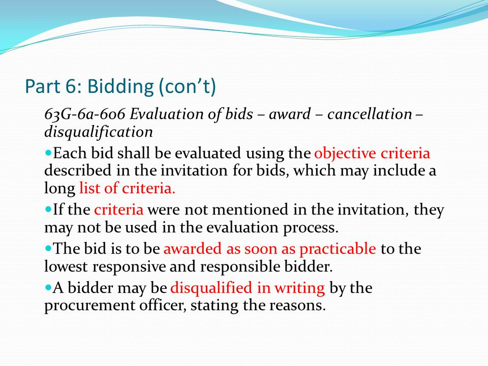 Part 6: Bidding (con't) 63G-6a-607 Action when all bids are over budget If all the bids exceed the available funds and the lowest responsive and responsible bidder does not exceed the available funds by more than 5%, the procurement officer may negotiate an adjustment of the bid price and bid requirements with the lowest responsive and responsible bidder.