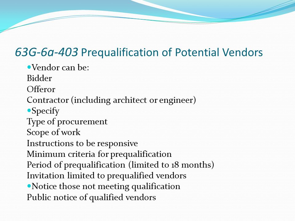 63G-6a-403 Prequalification of Potential Vendors Vendor can be: Bidder Offeror Contractor (including architect or engineer) Specify Type of procuremen