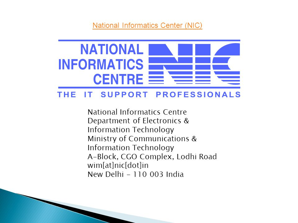 National Informatics Center (NIC ) National Informatics Centre Department of Electronics & Information Technology Ministry of Communications & Information Technology A-Block, CGO Complex, Lodhi Road wim[at]nic[dot]in New Delhi - 110 003 India