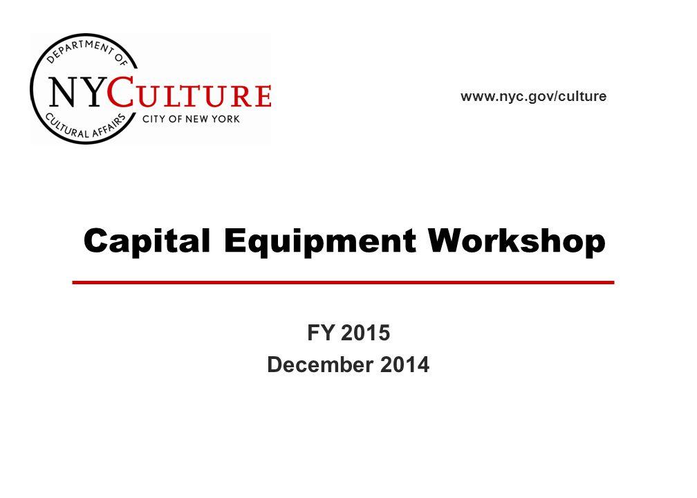 Capital Equipment Workshop www.nyc.gov/culture FY 2015 December 2014