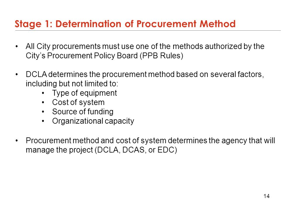 14 Stage 1: Determination of Procurement Method All City procurements must use one of the methods authorized by the City's Procurement Policy Board (P