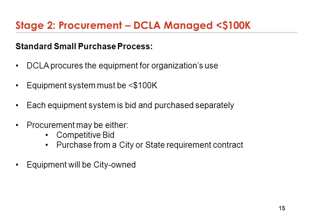 15 Stage 2: Procurement – DCLA Managed <$100K Standard Small Purchase Process: DCLA procures the equipment for organization's use Equipment system mus