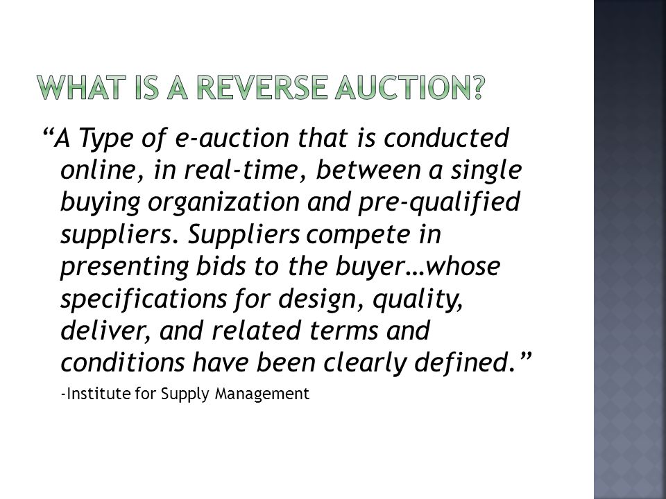 A Type of e-auction that is conducted online, in real-time, between a single buying organization and pre-qualified suppliers.