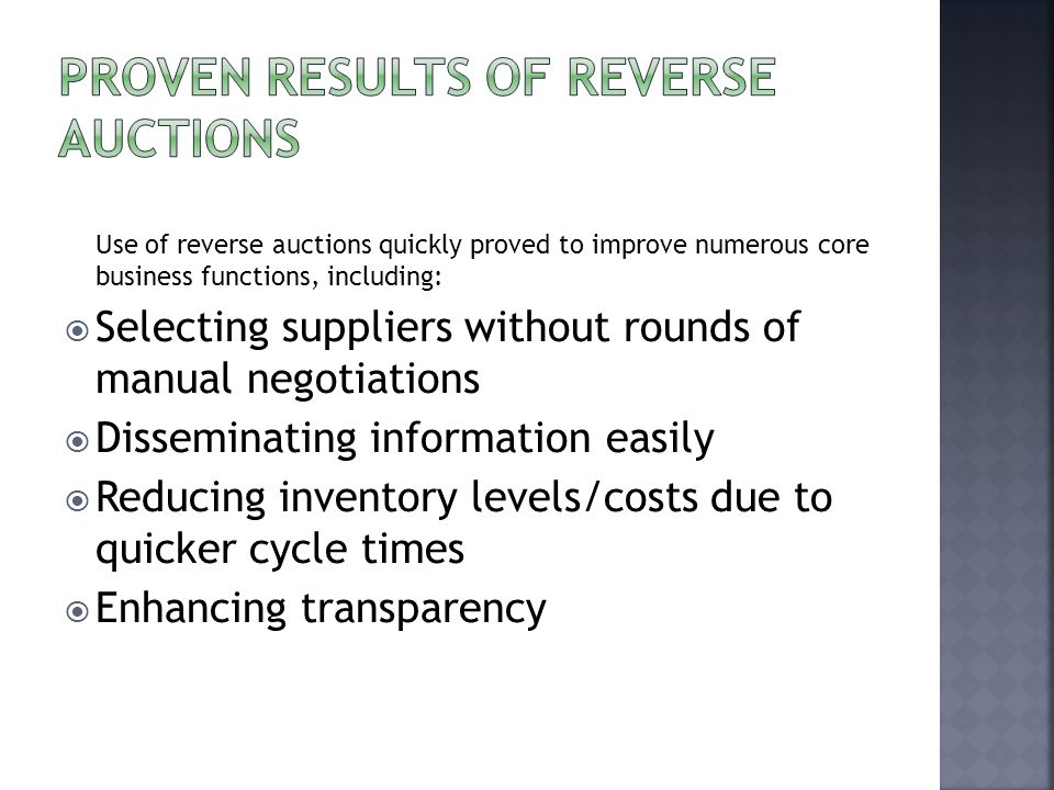 Use of reverse auctions quickly proved to improve numerous core business functions, including:  Selecting suppliers without rounds of manual negotiations  Disseminating information easily  Reducing inventory levels/costs due to quicker cycle times  Enhancing transparency