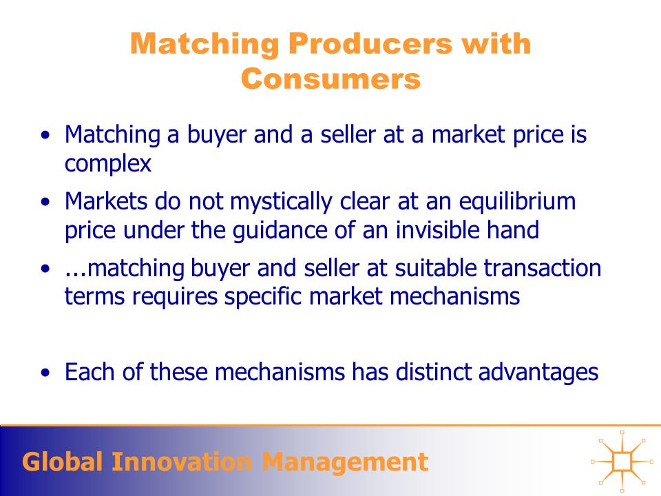 Global Innovation Management Matching Producers with Consumers Matching a buyer and a seller at a market price is complex Markets do not mystically cl