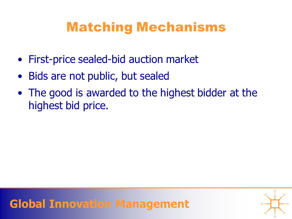 Global Innovation Management Matching Mechanisms First-price sealed-bid auction market Bids are not public, but sealed The good is awarded to the high