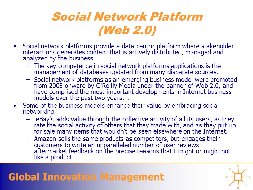 Global Innovation Management Social Network Platform (Web 2.0) Social network platforms provide a data-centric platform where stakeholder interactions