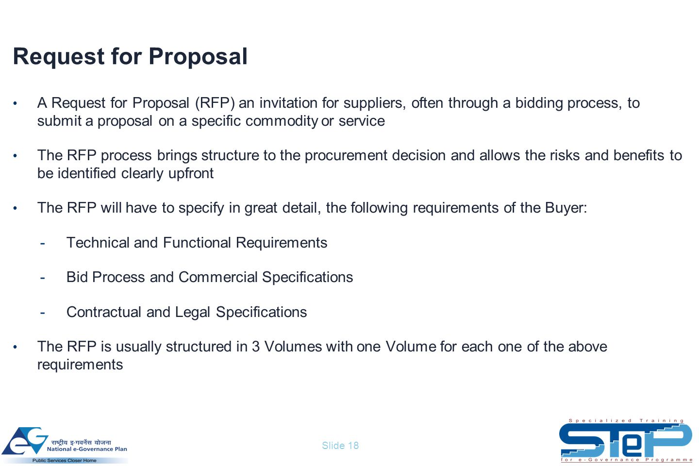 Slide 18 Request for Proposal A Request for Proposal (RFP) an invitation for suppliers, often through a bidding process, to submit a proposal on a specific commodity or service The RFP process brings structure to the procurement decision and allows the risks and benefits to be identified clearly upfront The RFP will have to specify in great detail, the following requirements of the Buyer: -Technical and Functional Requirements -Bid Process and Commercial Specifications -Contractual and Legal Specifications The RFP is usually structured in 3 Volumes with one Volume for each one of the above requirements