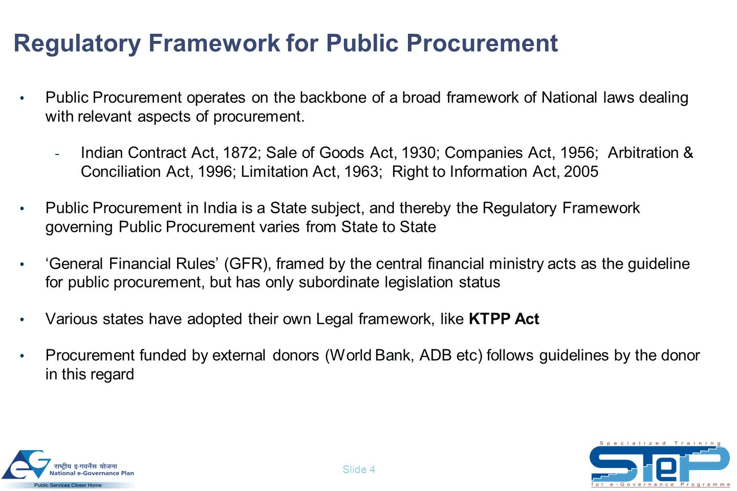 Slide 4 Regulatory Framework for Public Procurement Public Procurement operates on the backbone of a broad framework of National laws dealing with relevant aspects of procurement.