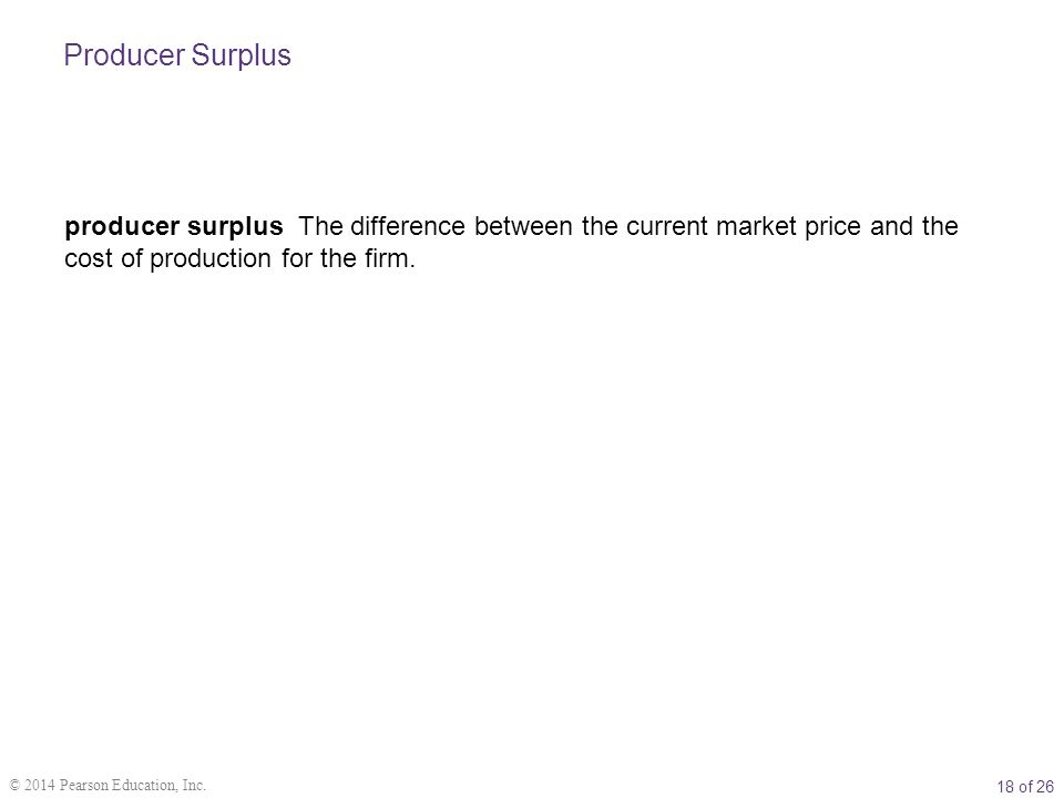 18 of 26 © 2014 Pearson Education, Inc. producer surplus The difference between the current market price and the cost of production for the firm. Prod