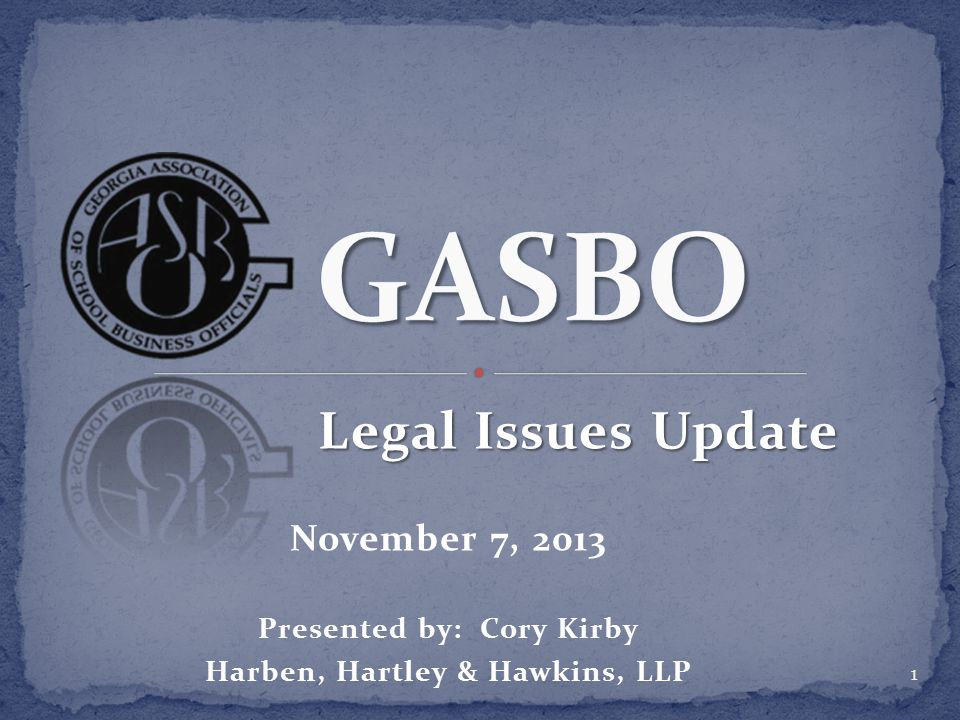Legal Issues Update Legal Issues Update November 7, 2013 Presented by: Cory Kirby Harben, Hartley & Hawkins, LLP 1