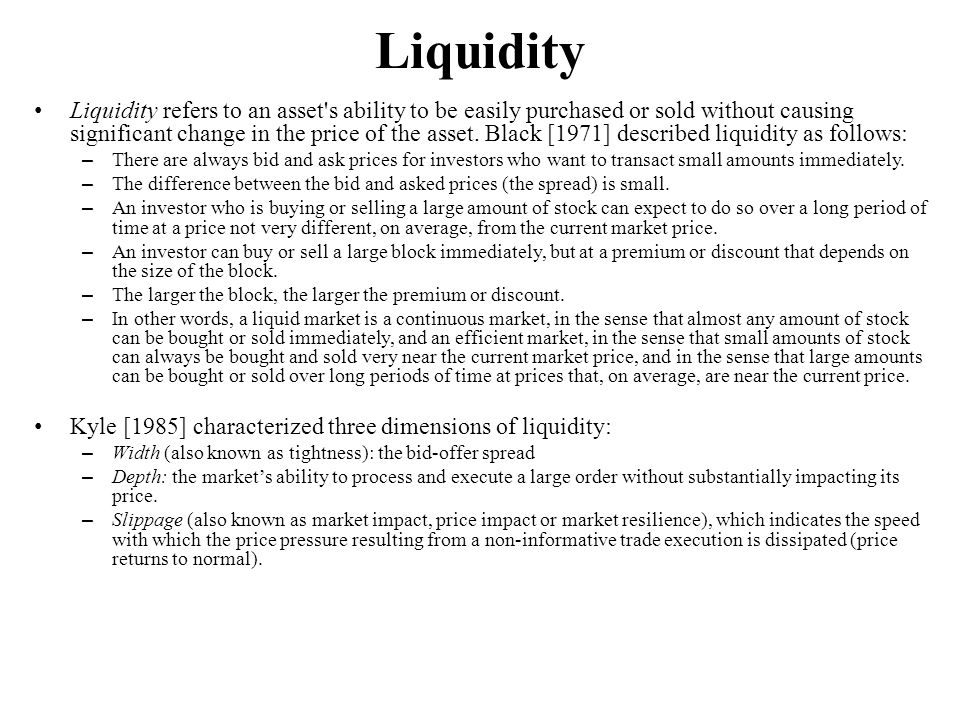Liquidity Liquidity refers to an asset's ability to be easily purchased or sold without causing significant change in the price of the asset. Black [1