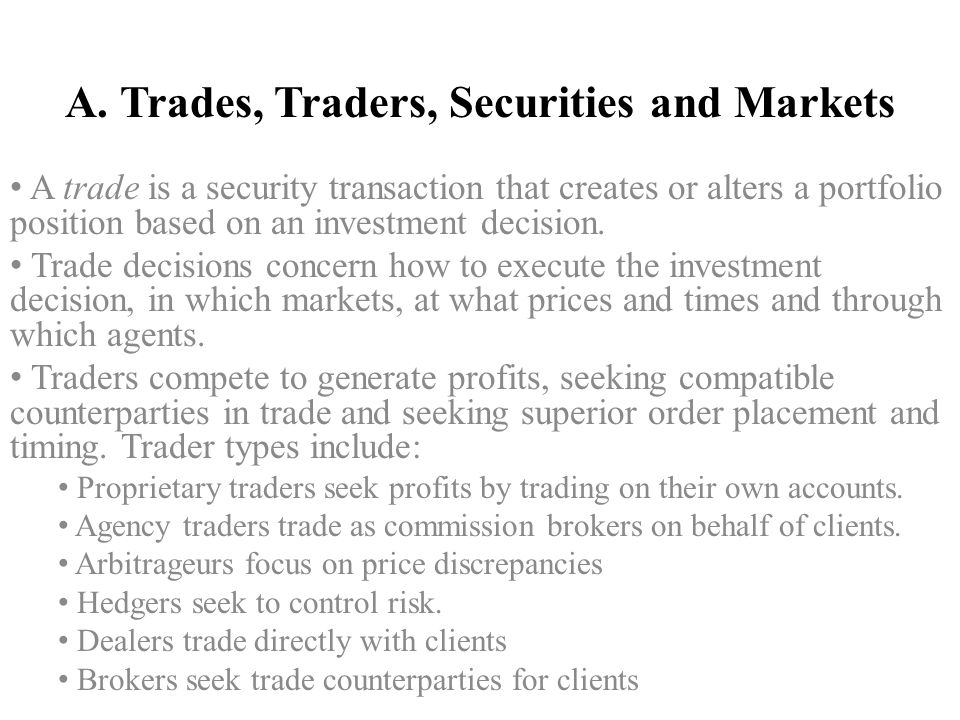 A. Trades, Traders, Securities and Markets A trade is a security transaction that creates or alters a portfolio position based on an investment decisi