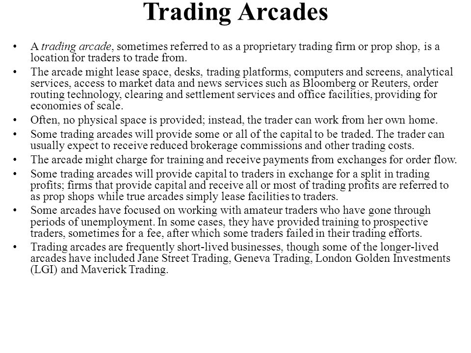 Trading Arcades A trading arcade, sometimes referred to as a proprietary trading firm or prop shop, is a location for traders to trade from. The arcad