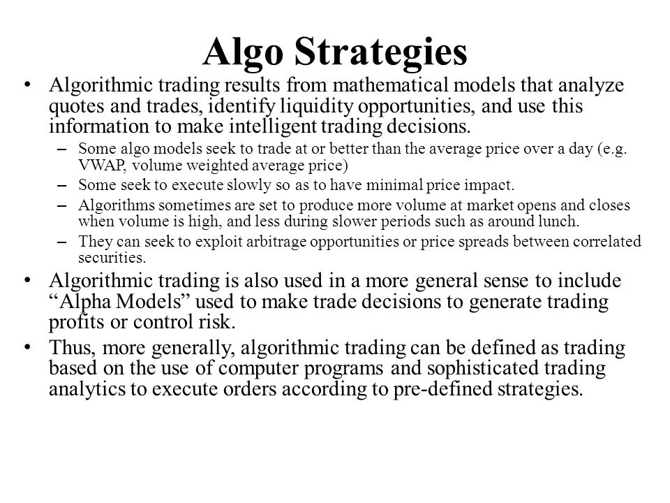 Algo Strategies Algorithmic trading results from mathematical models that analyze quotes and trades, identify liquidity opportunities, and use this in
