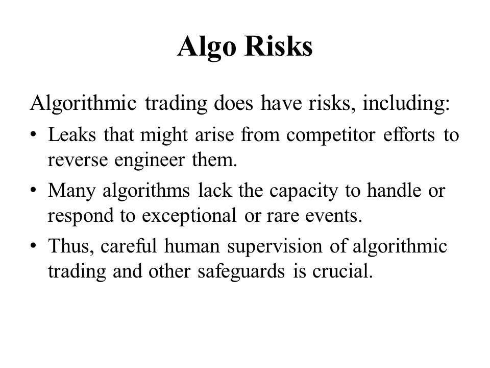 Algo Risks Algorithmic trading does have risks, including: Leaks that might arise from competitor efforts to reverse engineer them. Many algorithms la